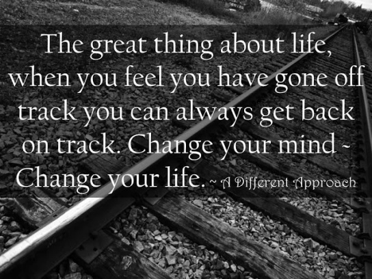 The great thing about life when you feel you have gone off track you can always get back on track Change your mind change your life